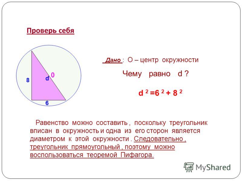 Проверь себя 8 6 0 d Дано : О – центр окружности Чему равно d ? d 2 =6 2 + 8 2 Равенство можно составить, поскольку треугольник вписан в окружность и одна из его сторон является диаметром к этой окружности. Следовательно, треугольник прямоугольный, п