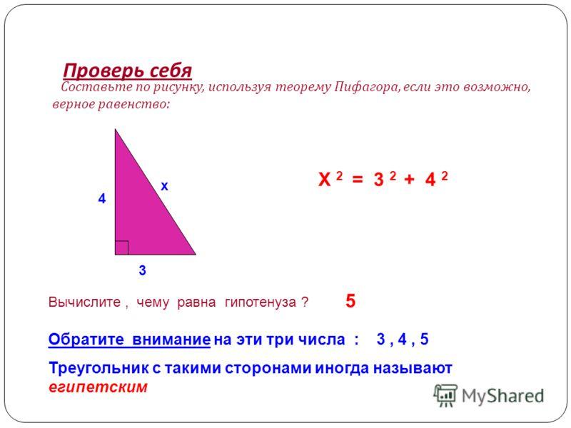 Проверь себя Составьте по рисунку, используя теорему Пифагора, если это возможно, верное равенство : 4 3 x X 2 = 3 2 + 4 2 Вычислите, чему равна гипотенуза ? 5 Обратите внимание на эти три числа : 3, 4, 5 Треугольник с такими сторонами иногда называю