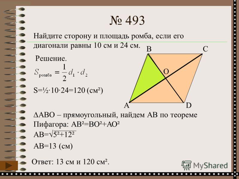 AD СВ 493 Найдите сторону и площадь ромба, если его диагонали равны 10 см и 24 см. Решение. S=½·10·24=120 (cм²) ABO – прямоугольный, найдем АВ по теореме Пифагора: АВ²=ВО²+АО² O АВ=5²+12² АВ=13 (см) Ответ: 13 см и 120 см².