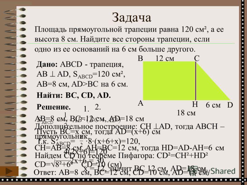 Задача Площадь прямоугольной трапеции равна 120 см², а ее высота 8 см. Найдите все стороны трапеции, если одно из ее оснований на 6 см больше другого. D ВС А Н Дано: ABCD - трапеция, АВ AD, S АВСD =120 см², АВ=8 см, AD>BC на 6 см. Найти: BС, СD, АD.