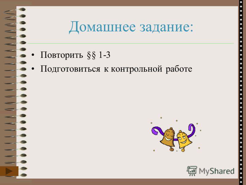 Домашнее задание: Повторить §§ 1-3 Подготовиться к контрольной работе