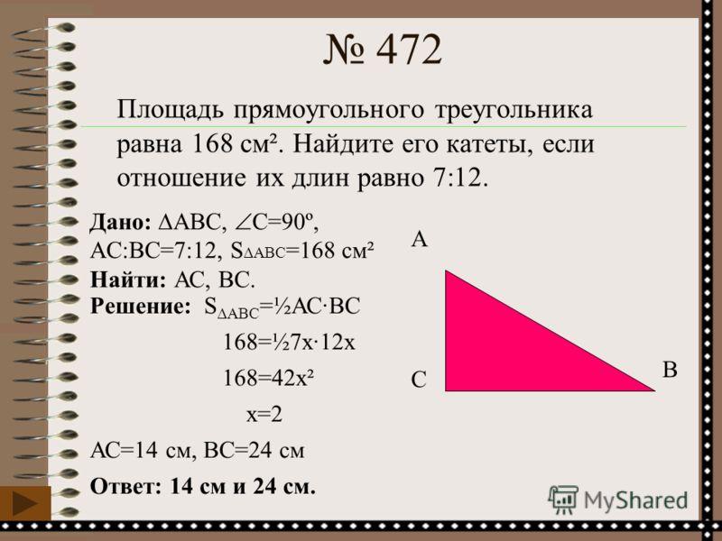 Площадь прямоугольного треугольника равна 168 см². Найдите его катеты, если отношение их длин равно 7:12. А С В Дано: ABC, С=90º, АC:ВС=7:12, S ABC =168 см² Найти: АС, BС. Решение: SABC =½АС·ВС 168=½7х·12х 168=42х² х=2 АС=14 см, ВС=24 см Ответ: 14 см