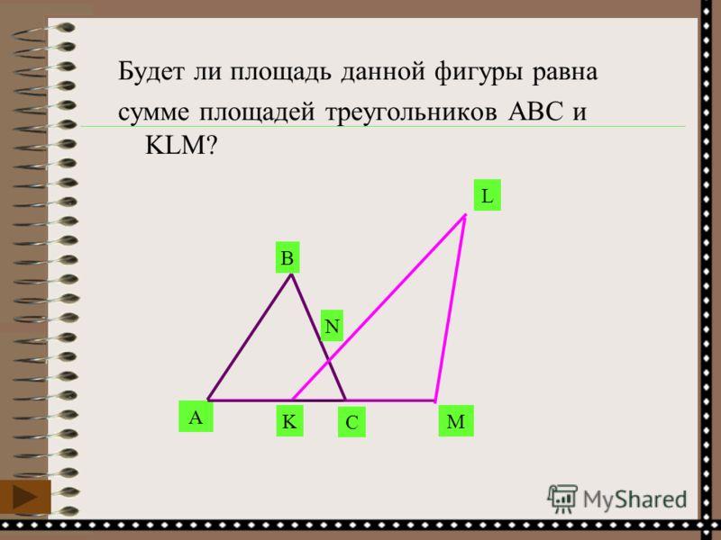 Будет ли площадь данной фигуры равна сумме площадей треугольников АВС и KLM? A B C K L M N