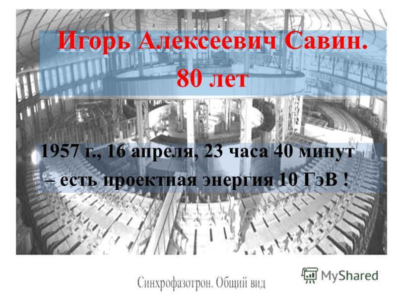 1957 г., 16 апреля, 23 часа 40 минут – есть проектная энергия 10 ГэВ ! Игорь Алексеевич Савин. 80 лет Игорь Алексеевич Савин. 80 лет