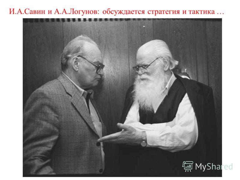 И.А.Савин и А.А.Логунов: обсуждается стратегия и тактика …