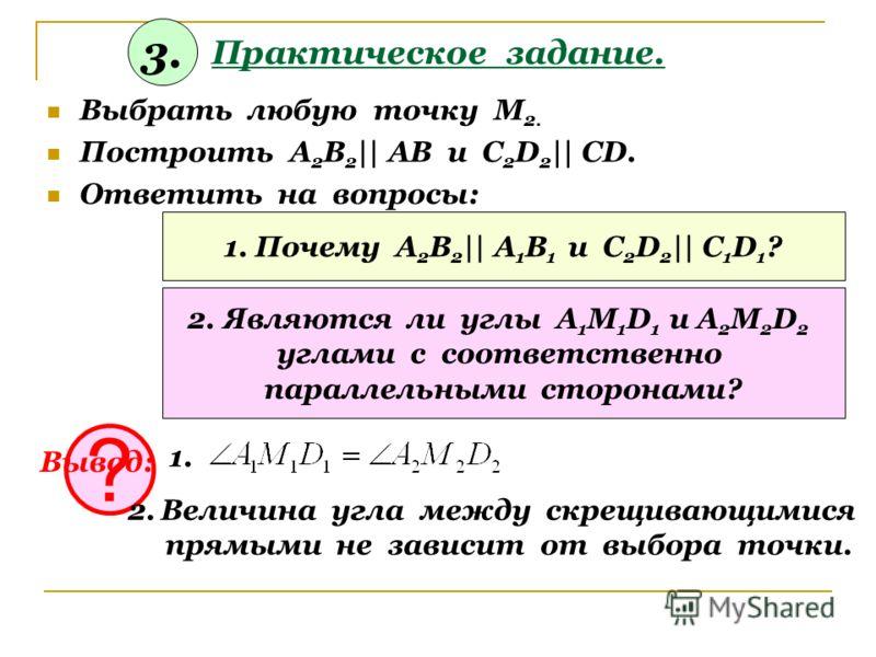 Практическое задание. Выбрать любую точку М 2. Построить А 2 В 2 || АВ и С 2 D 2 || CD. Ответить на вопросы: 1. Почему А 2 В 2 || А 1 В 1 и С 2 D 2 || C 1 D 1 ? 2. Являются ли углы А 1 М 1 D 1 и А 2 М 2 D 2 углами с соответственно параллельными сторо