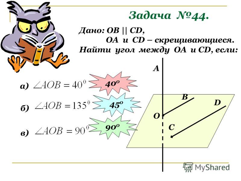 Задача 44. Дано: ОВ || СD, ОА и СD – скрещивающиеся. Найти угол между ОА и СD, если: О В C D A а) 40 0 б) 45 0 в) 90 0