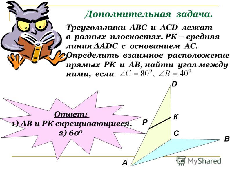 Дополнительная задача. Треугольники АВС и АСD лежат в разных плоскостях. РК – средняя линия АDC с основанием АС. Определить взаимное расположение прямых РК и АВ, найти угол между ними, если А В С D P К Ответ: 1) АВ и РК скрещивающиеся, 2) 60 0