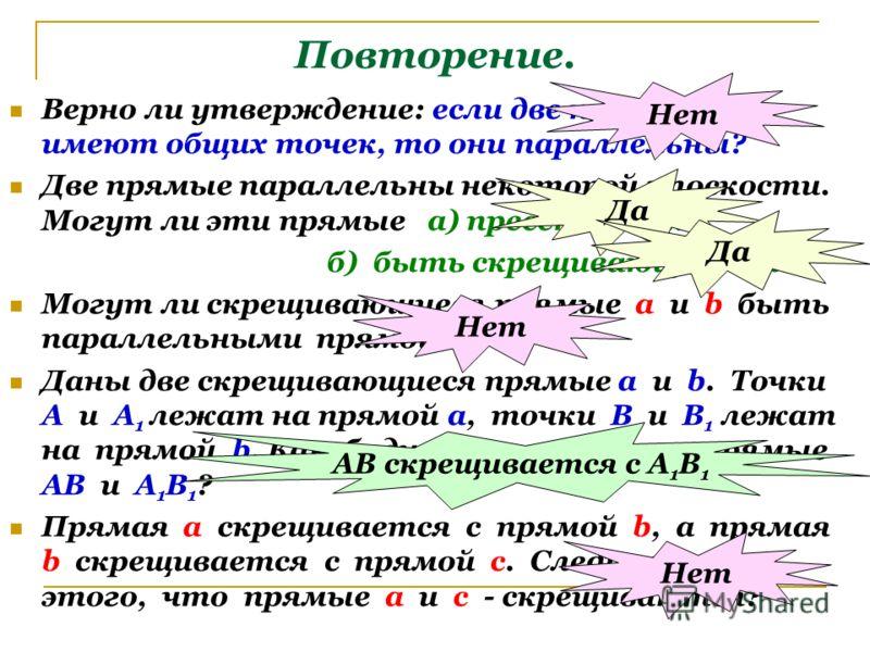 Повторение. Верно ли утверждение: если две прямые не имеют общих точек, то они параллельны? Две прямые параллельны некоторой плоскости. Могут ли эти прямые а) пресекаться? б) быть скрещивающимися? Могут ли скрещивающиеся прямые а и b быть параллельны