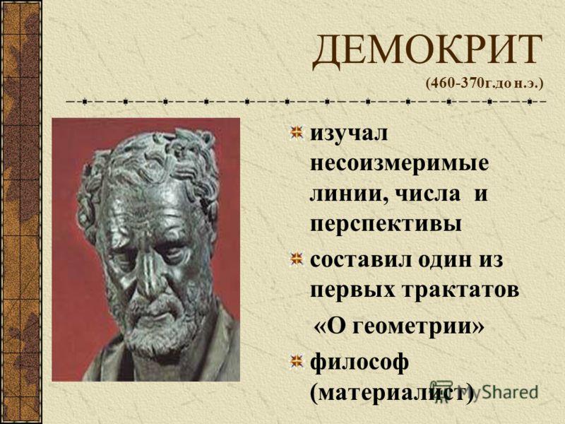 ДЕМОКРИТ (460-370г.до н.э.) изучал несоизмеримые линии, числа и перспективы составил один из первых трактатов «О геометрии» философ (материалист)
