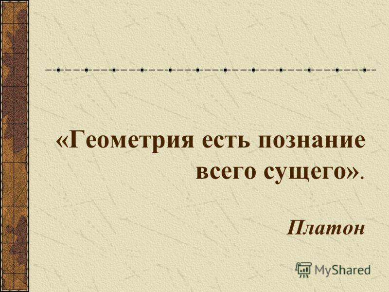«Геометрия есть познание всего сущего». Платон