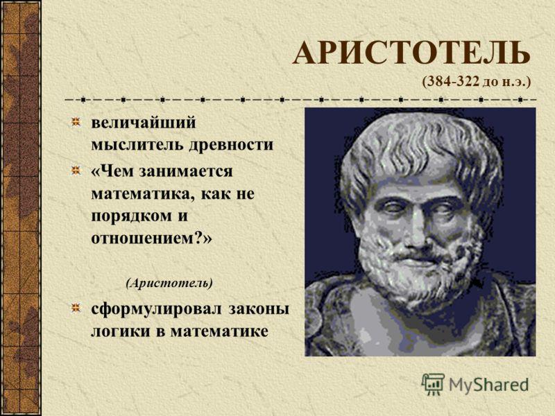 АРИСТОТЕЛЬ (384-322 до н.э.) величайший мыслитель древности «Чем занимается математика, как не порядком и отношением?» (Аристотель) сформулировал законы логики в математике