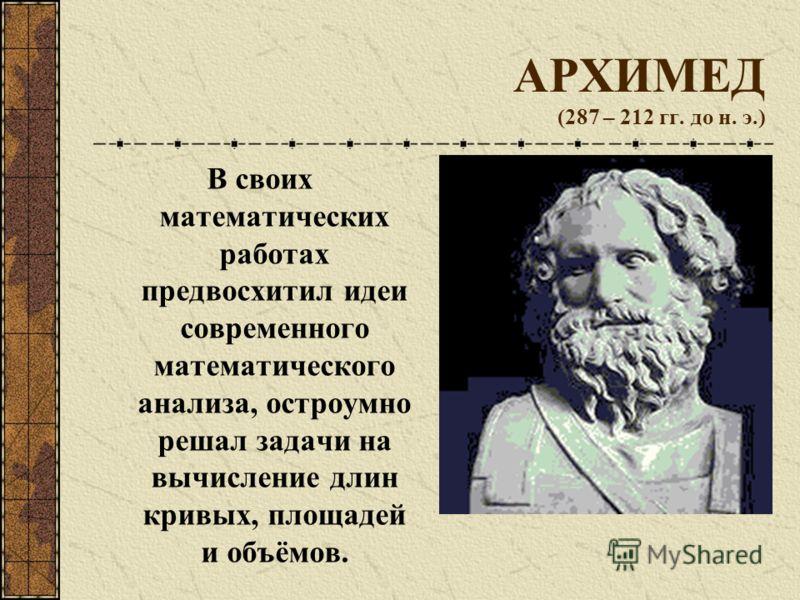 АРХИМЕД (287 – 212 гг. до н. э.) В своих математических работах предвосхитил идеи современного математического анализа, остроумно решал задачи на вычисление длин кривых, площадей и объёмов.
