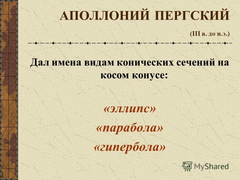 АПОЛЛОНИЙ ПЕРГСКИЙ (III в. до н.э.) Дал имена видам конических сечений на косом конусе: «эллипс» «парабола» «гипербола»