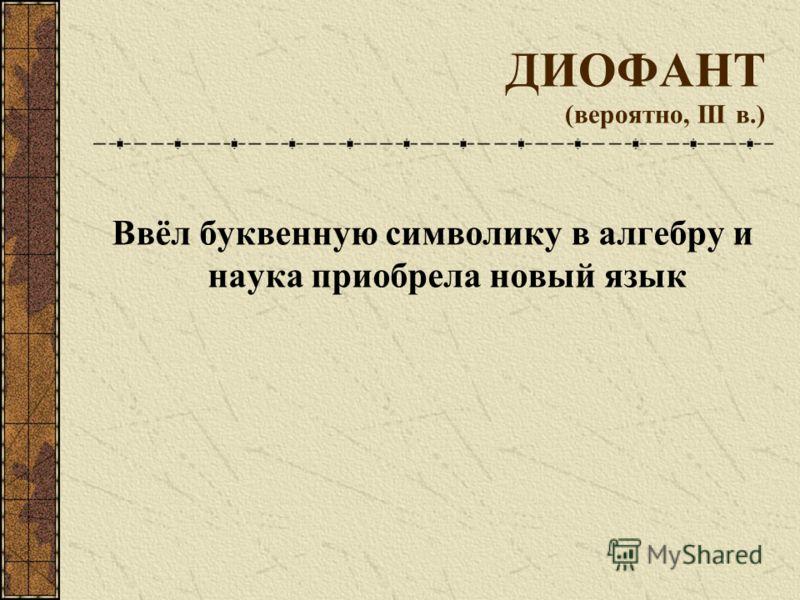 ДИОФАНТ (вероятно, III в.) Ввёл буквенную символику в алгебру и наука приобрела новый язык