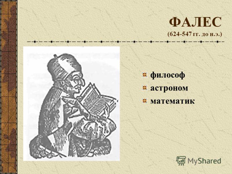 ФАЛЕС (624-547 гг. до н.э.) философ астроном математик