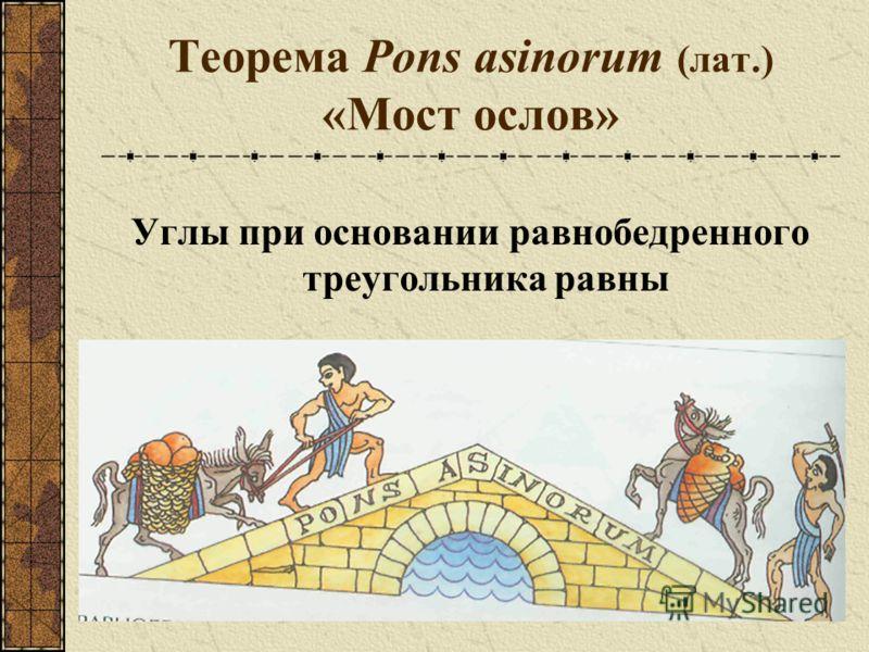Теорема Pons asinorum (лат.) «Мост ослов» Углы при основании равнобедренного треугольника равны