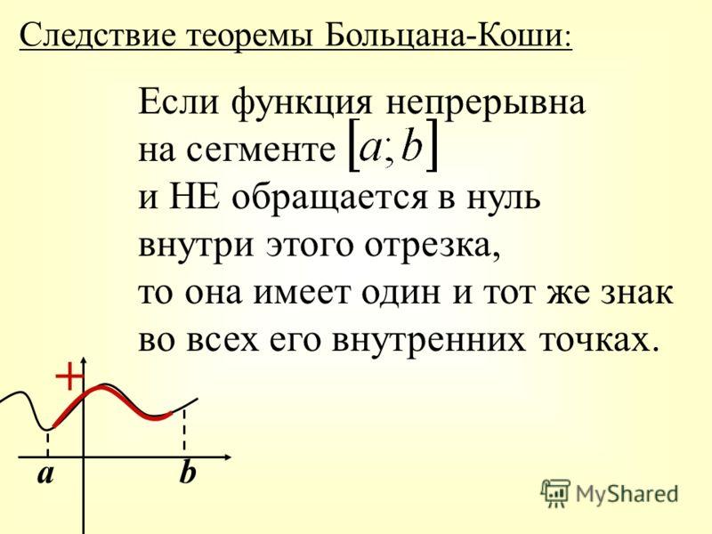 Следствие теоремы Больцана-Коши : Если функция непрерывна на сегменте и НЕ обращается в нуль внутри этого отрезка, то она имеет один и тот же знак во всех его внутренних точках. аb +