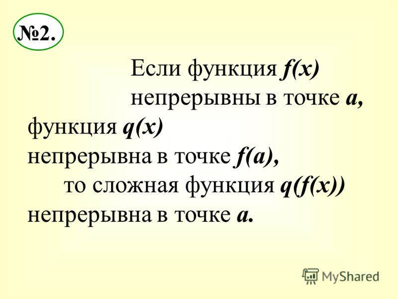 2. Если функция f(x) непрерывны в точке а, функция q(x) непрерывна в точке f(a), то сложная функция q(f(x)) непрерывна в точке а.