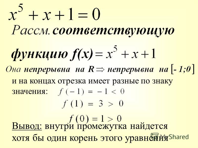 и на концах отрезка имеет разные по знаку значения: Вывод: внутри промежутка найдется хотя бы один корень этого уравнения