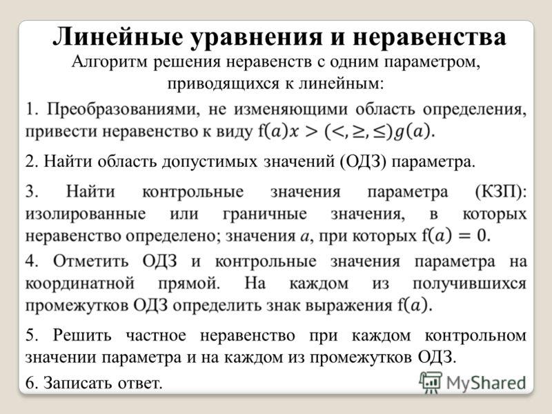 Линейные уравнения и неравенства Алгоритм решения неравенств с одним параметром, приводящихся к линейным: 2. Найти область допустимых значений (ОДЗ) параметра. 5. Решить частное неравенство при каждом контрольном значении параметра и на каждом из про