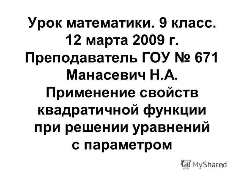 1 Урок математики. 9 класс. 12 марта 2009 г. Преподаватель ГОУ 671 Манасевич Н.А. Применение свойств квадратичной функции при решении уравнений с параметром