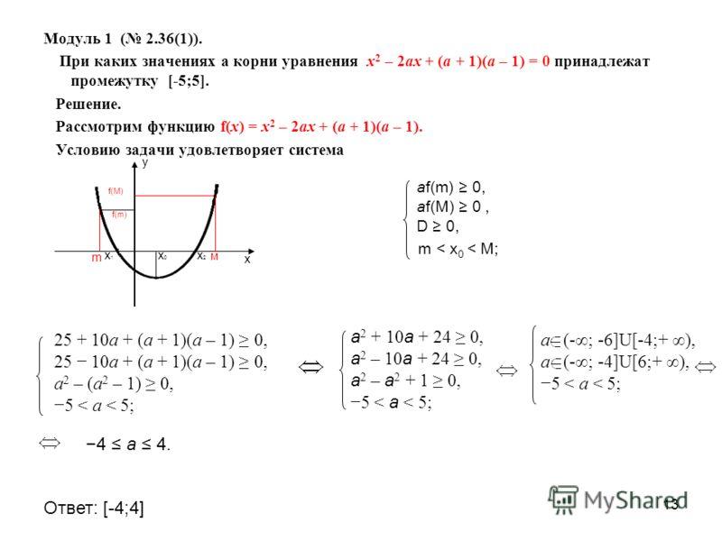 13 Модуль 1 ( 2.36(1)). При каких значениях а корни уравнения х 2 – 2ах + (а + 1)(а – 1) = 0 принадлежат промежутку [-5;5]. Решение. Рассмотрим функцию f(х) = х 2 – 2ах + (а + 1)(а – 1). Условию задачи удовлетворяет система у х м f(M) х1х1 х2х2 х0х0
