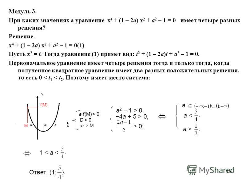 15 Модуль 3. При каких значениях а уравнение х 4 + (1 – 2а) х 2 + а 2 – 1 = 0 имеет четыре разных решения? Решение. х 4 + (1 – 2а) х 2 + а 2 – 1 = 0(1) Пусть х 2 = t. Тогда уравнение (1) примет вид: t 2 + (1 – 2а)t + а 2 – 1 = 0. Первоначальное уравн