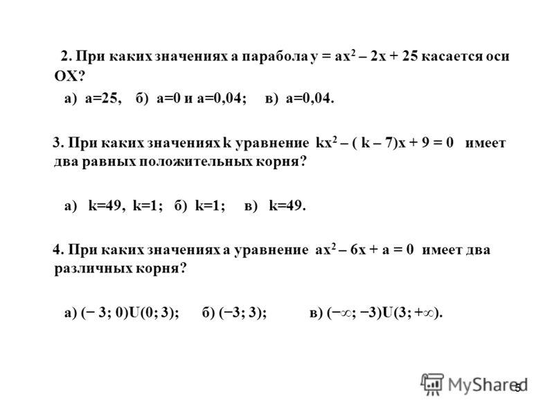 5 2. При каких значениях а парабола у = ах 2 – 2х + 25 касается оси ОХ? а) а=25, б) а=0 и а=0,04; в) а=0,04. 3. При каких значениях k уравнение kх 2 – ( k – 7)х + 9 = 0 имеет два равных положительных корня? а) k=49, k=1; б) k=1; в) k=49. 4. При каких