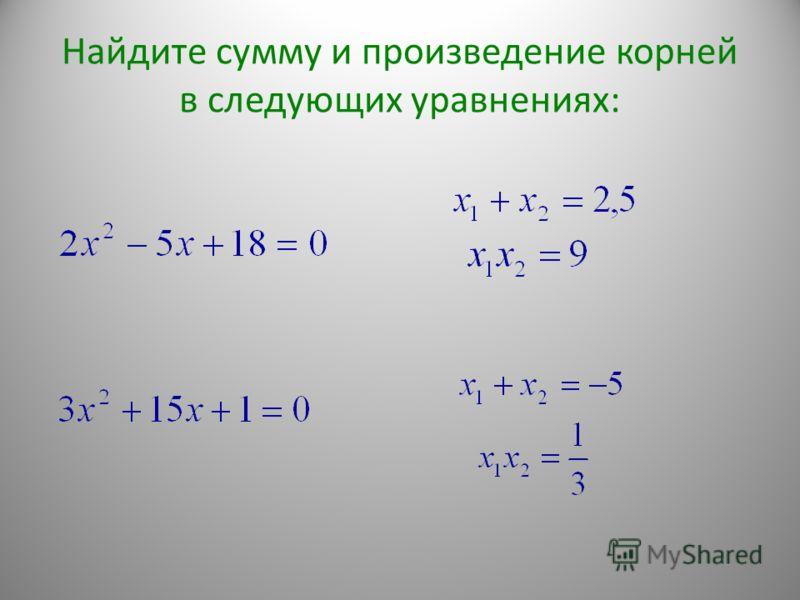 Найдите сумму и произведение корней в следующих уравнениях: