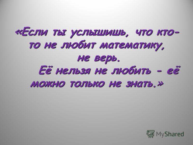«Если ты услышишь, что кто- то не любит математику, не верь. Её нельзя не любить - её можно только не знать.»