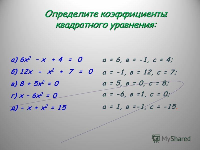 а) 6х 2 – х + 4 = 0 б) 12х - х 2 + 7 = 0 в) 8 + 5х 2 = 0 г) х – 6х 2 = 0 д) - х + х 2 = 15 а = 6, в = -1, с = 4; Определите коэффициенты квадратного уравнения: а = -1, в = 12, с = 7; а = 5, в = 0, с = 8; а = -6, в =1, с = 0; а = 1, в =-1, с = -15.