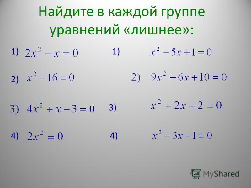Найдите в каждой группе уравнений «лишнее»: 1) 2) 3) 4)