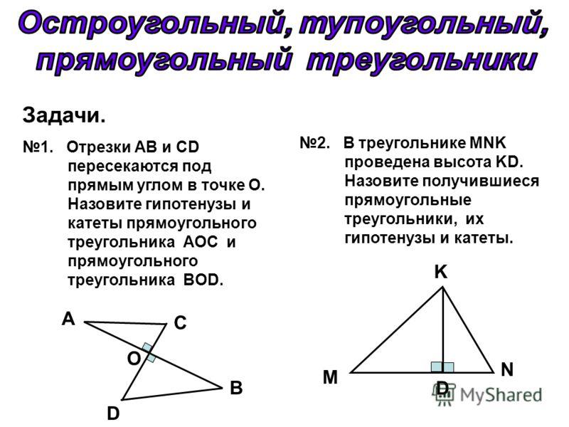 Задачи. 1. Отрезки АВ и CD пересекаются под прямым углом в точке О. Назовите гипотенузы и катеты прямоугольного треугольника АОС и прямоугольного треугольника BOD. 2. В треугольнике MNK проведена высота KD. Назовите получившиеся прямоугольные треугол