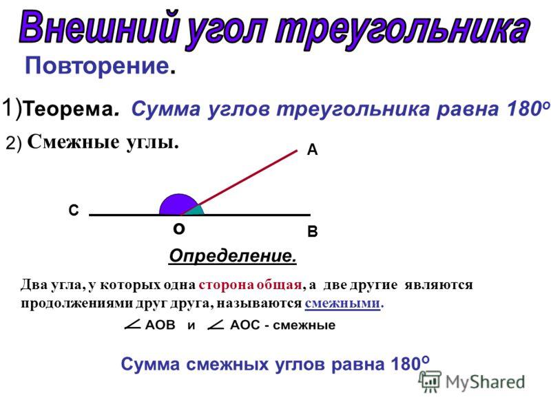 Повторение. 1) Теорема. Сумма углов треугольника равна 180 о. 2) o B A C Определение. Два угла, у которых одна сторона общая, а две другие являются продолжениями друг друга, называются смежными. Смежные углы. Сумма смежных углов равна 180 о