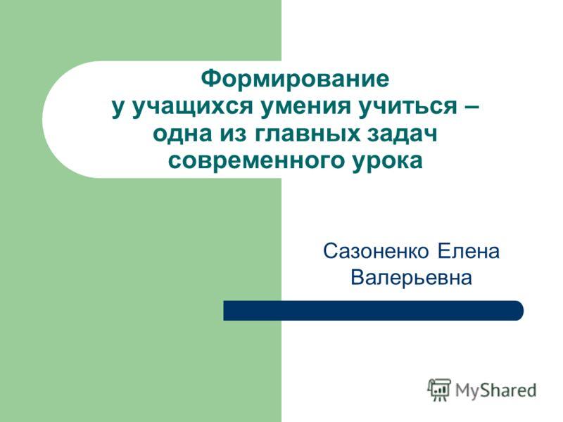 Формирование у учащихся умения учиться – одна из главных задач современного урока Сазоненко Елена Валерьевна