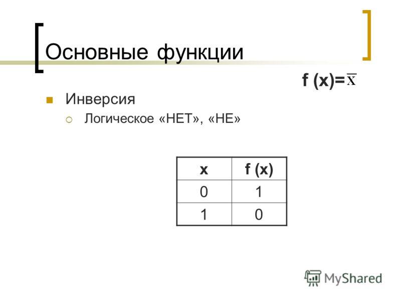 Основные функции Инверсия Логическое «НЕТ», «НЕ» xf (x) 01 10 f (x)=