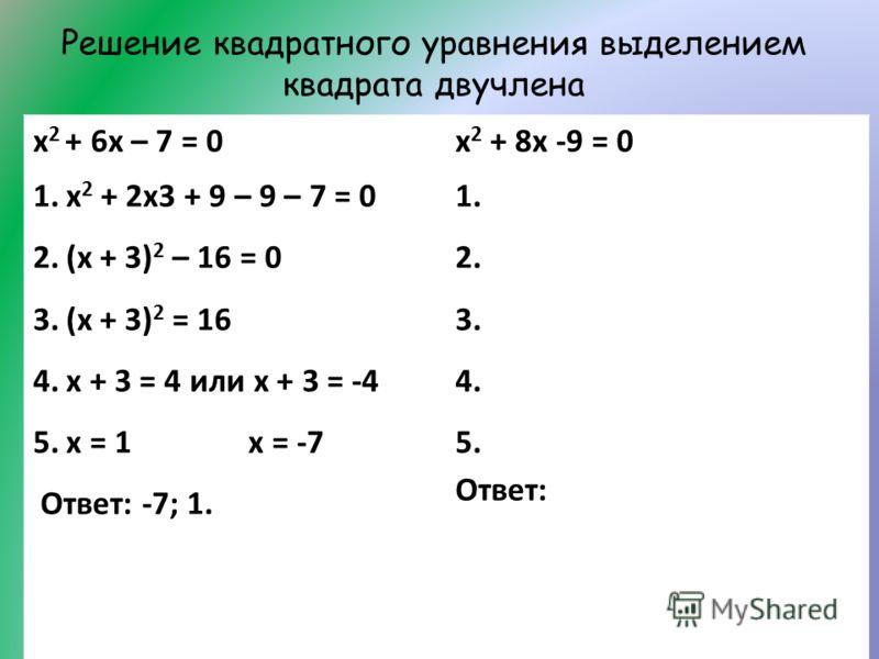 Решение квадратного уравнения выделением квадрата двучлена х 2 + 6х – 7 = 0 1.х 2 + 2х3 + 9 – 9 – 7 = 0 2.(х + 3) 2 – 16 = 0 3.(х + 3) 2 = 16 4.х + 3 = 4 или х + 3 = -4 5.х = 1 х = -7 Ответ: -7; 1. х 2 + 8х -9 = 0 1. 2. 3. 4. 5. Ответ: