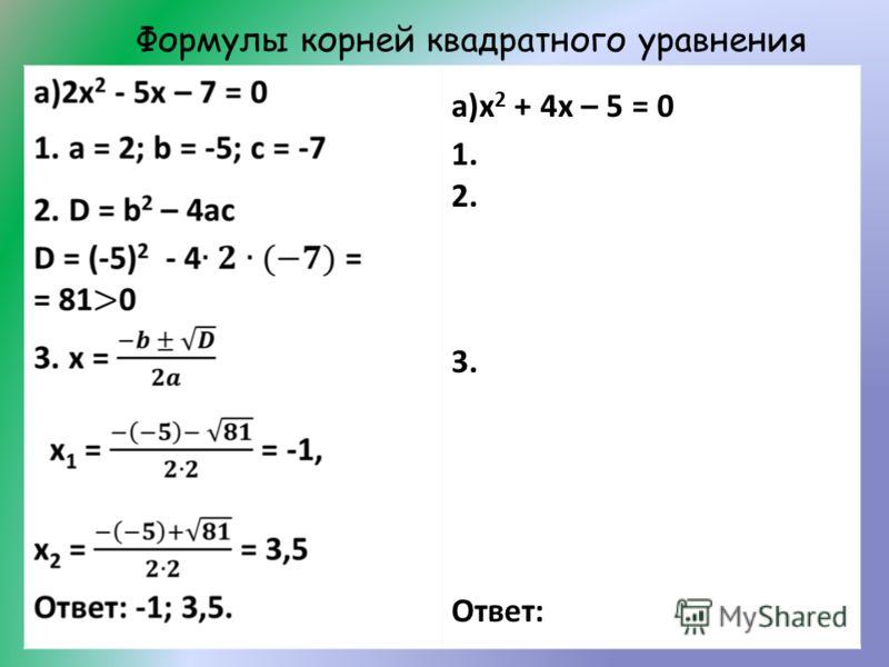 Формулы корней квадратного уравнения а)х 2 + 4х – 5 = 0 1. 2. 3. Ответ: