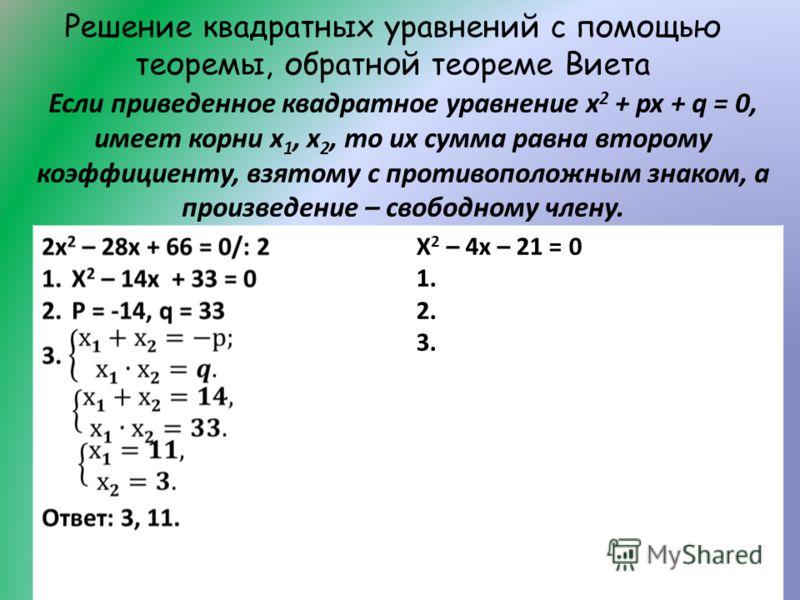 Решение квадратных уравнений с помощью теоремы, обратной теореме Виета Х 2 – 4х – 21 = 0 1. 2. 3. Если приведенное квадратное уравнение х 2 + px + q = 0, имеет корни х 1, х 2, то их сумма равна второму коэффициенту, взятому с противоположным знаком,