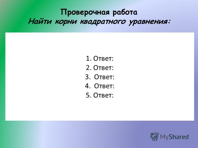 Проверочная работа Найти корни квадратного уравнения: 1.Ответ: 2.Ответ: 3. Ответ: 4. Ответ: 5.Ответ: