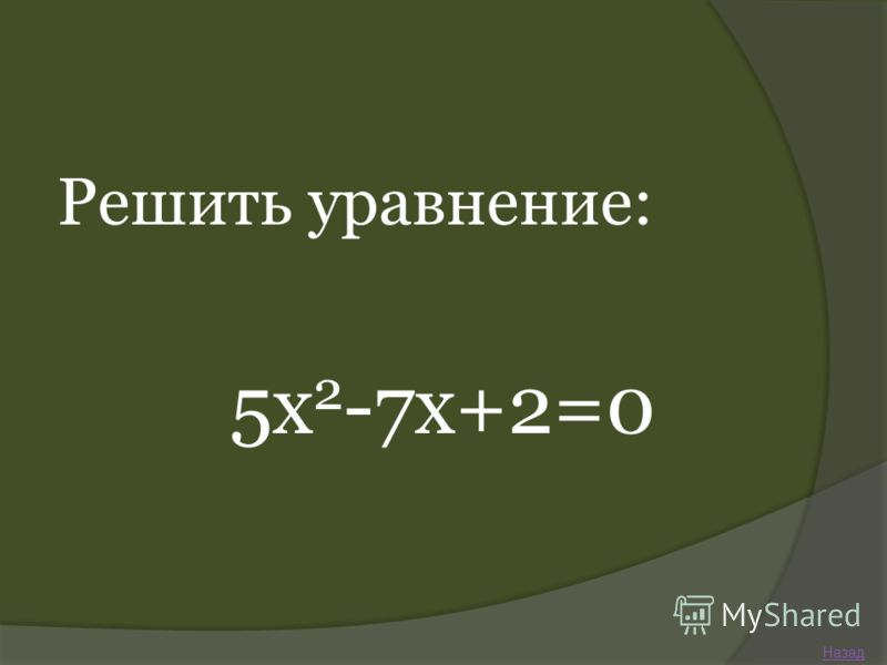 Решить уравнение: 5х 2 -7х+2=0 Назад