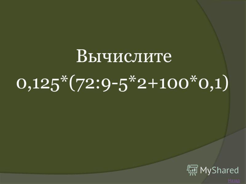 Вычислите 0,125*(72:9-5*2+100*0,1) Назад