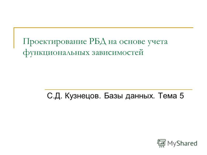 Проектирование РБД на основе учета функциональных зависимостей С.Д. Кузнецов. Базы данных. Тема 5