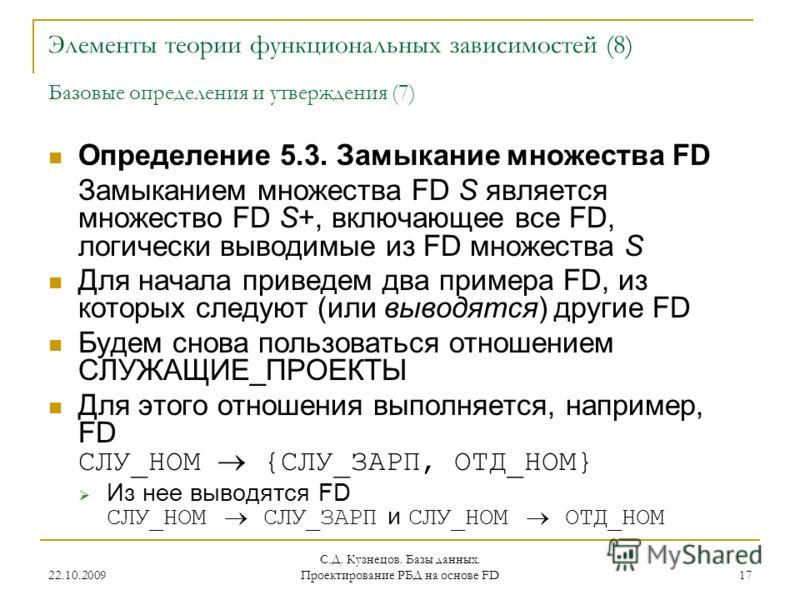 22.10.2009 С.Д. Кузнецов. Базы данных. Проектирование РБД на основе FD 17 Элементы теории функциональных зависимостей (8) Базовые определения и утверждения (7) Определение 5.3. Замыкание множества FD Замыканием множества FD S является множество FD S+
