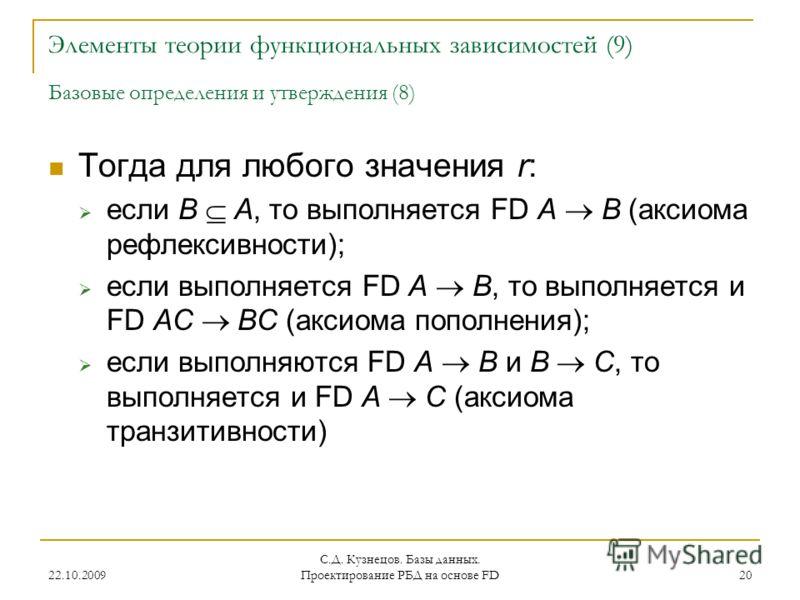 22.10.2009 С.Д. Кузнецов. Базы данных. Проектирование РБД на основе FD 20 Элементы теории функциональных зависимостей (9) Базовые определения и утверждения (8) Тогда для любого значения r: если B A, то выполняется FD A B (аксиома рефлексивности); есл