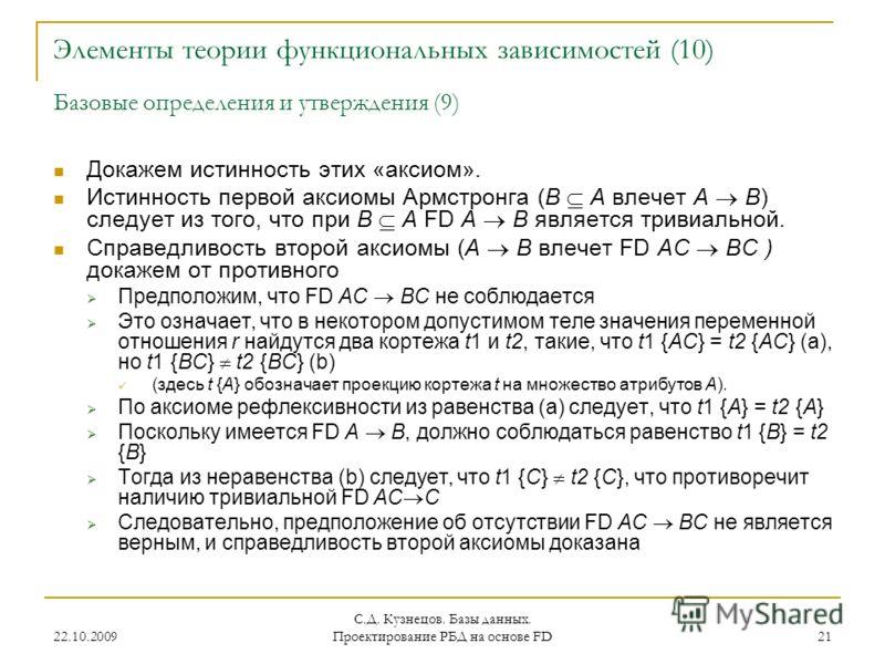22.10.2009 С.Д. Кузнецов. Базы данных. Проектирование РБД на основе FD 21 Элементы теории функциональных зависимостей (10) Базовые определения и утверждения (9) Докажем истинность этих «аксиом». Истинность первой аксиомы Армстронга (B A влечет A B) с