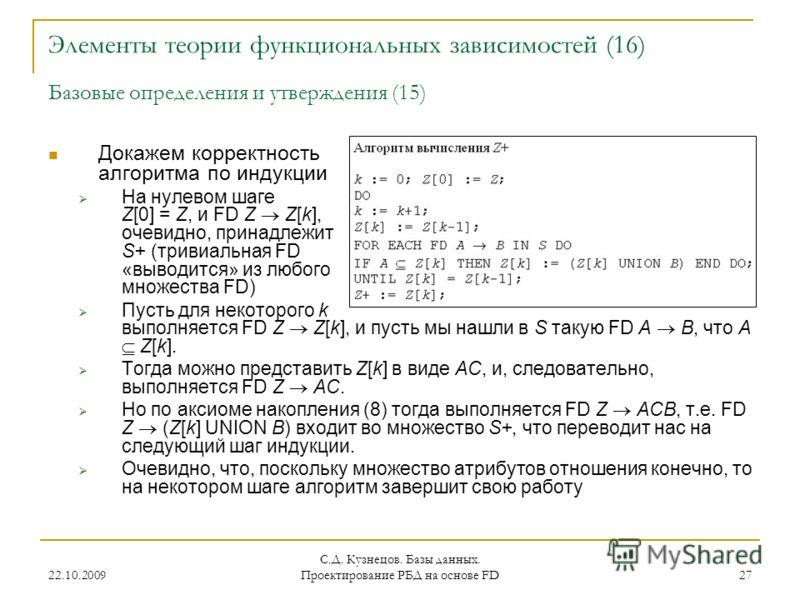 22.10.2009 С.Д. Кузнецов. Базы данных. Проектирование РБД на основе FD 27 Элементы теории функциональных зависимостей (16) Базовые определения и утверждения (15) Докажем корректность алгоритма по индукции На нулевом шаге Z[0] = Z, и FD Z Z[k], очевид