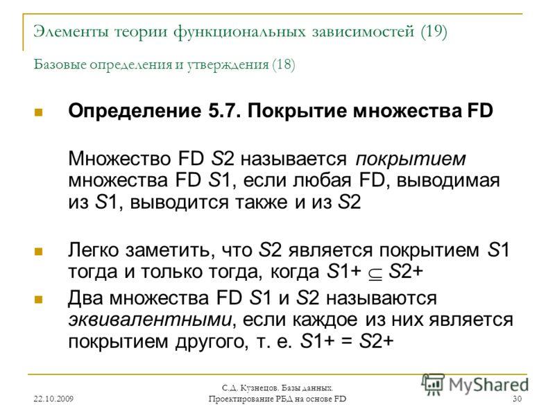 22.10.2009 С.Д. Кузнецов. Базы данных. Проектирование РБД на основе FD 30 Элементы теории функциональных зависимостей (19) Базовые определения и утверждения (18) Определение 5.7. Покрытие множества FD Множество FD S2 называется покрытием множества FD