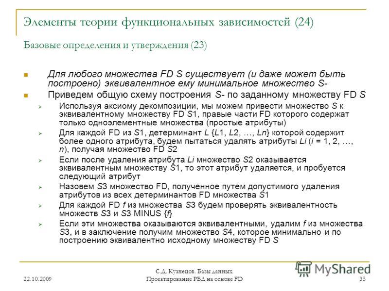 22.10.2009 С.Д. Кузнецов. Базы данных. Проектирование РБД на основе FD 35 Элементы теории функциональных зависимостей (24) Базовые определения и утверждения (23) Для любого множества FD S существует (и даже может быть построено) эквивалентное ему мин